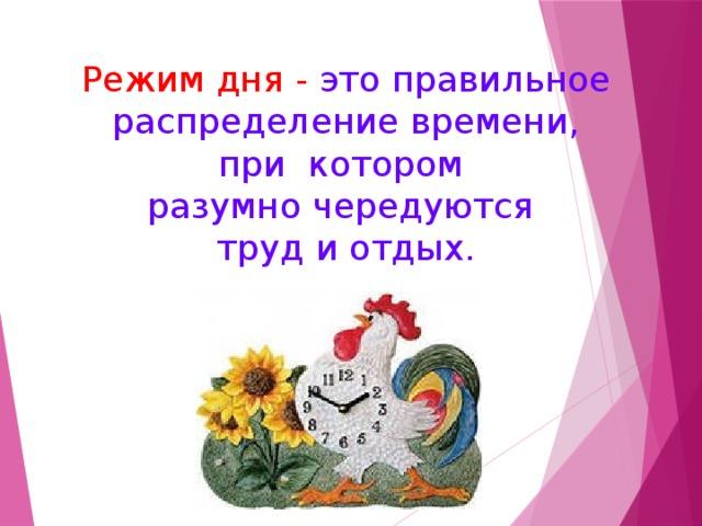 Режим дня - это правильное  распределение времени, при котором разумно чередуются труд и отдых.