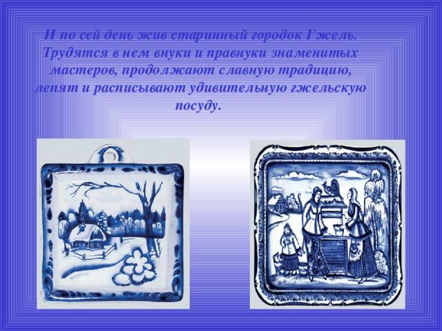 И по сей день жив старинный городок Гжель. Трудятся в нем внуки и правнуки знаменитых мастеров, продолжают славную традицию, лепят и расписывают удивительную гжельскую посуду.