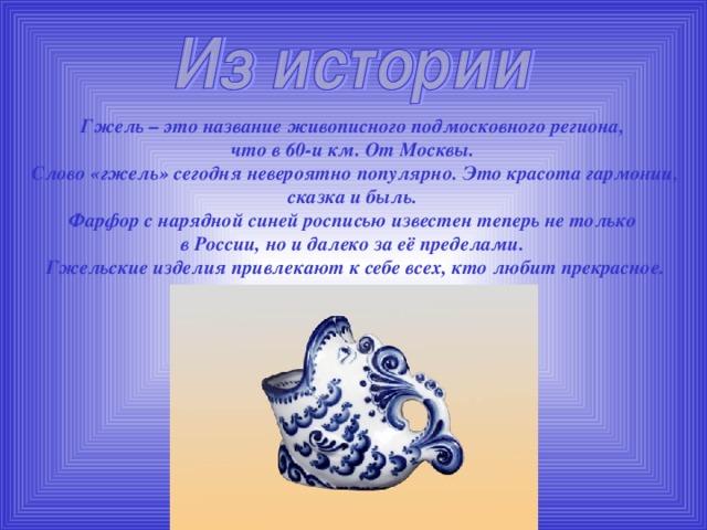 Гжель – это название живописного подмосковного региона, что в 60-и км. От Москвы. Слово «гжель» сегодня невероятно популярно. Это красота гармонии, сказка и быль. Фарфор с нарядной синей росписью известен теперь не только в России, но и далеко за её пределами. Гжельские изделия привлекают к себе всех, кто любит прекрасное.