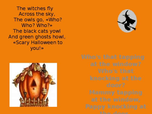 The witches fly  Across the sky,  The owls go, «Who? Who? Who?»  The black cats yowl  And green ghosts howl,  «Scary Halloween to you!»   Who's that tapping at the window?  Who's that knocking at the door?  Mammy tapping at the window,  Pappy knocking at the door.
