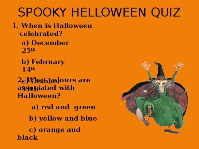 SPOOKY HELLOWEEN QUIZ 1. When is Halloween celebrated? a) December 25 th b) February 14 th c) October 31th  2. What colours are associated with Halloween?  a) red and green  b) yellow and blue  c) orange and black