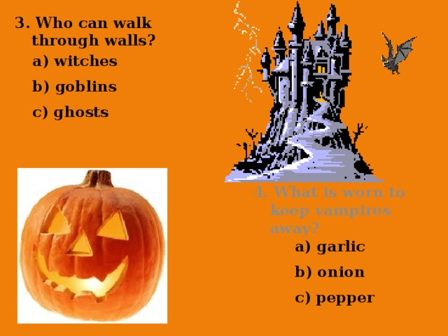 3. Who can walk through walls? a) witches b) goblins c) ghosts 4. What is worn to keep vampires away? a) garlic b) onion c) pepper