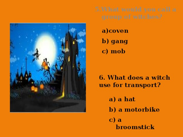 5.What would you call a group of witches? coven b) gang c) mob 6. What does a witch use for transport? a) a hat b) a motorbike c) a broomstick