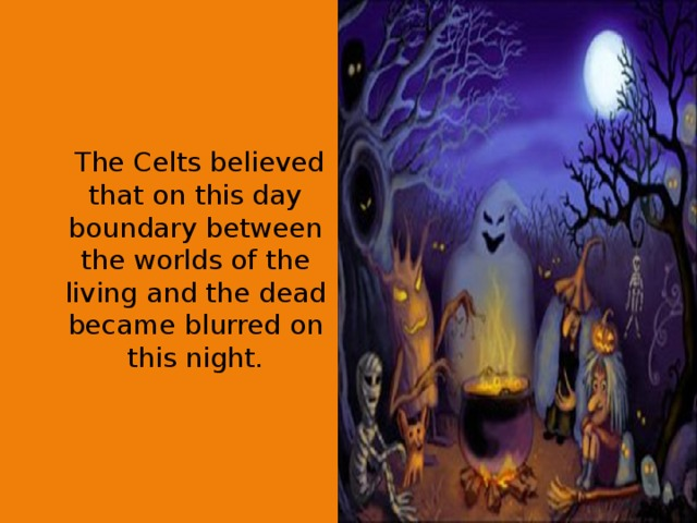 The Celts believed that on this day boundary between the worlds of the living and the dead became blurred on this night.