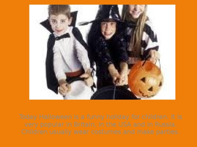 Today Halloween is a funny holiday for children. It is very popular in Britain, in the USA and in Russia. Children usually wear costumes and make parties.