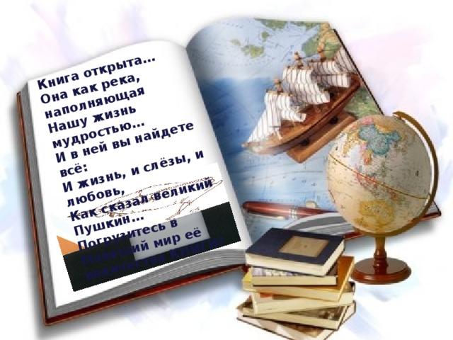 Книга открыта… Она как река, наполняющая Нашу жизнь мудростью… И в ней вы найдете всё: И жизнь, и слёзы, и любовь, Как сказал великий Пушкин…Погрузитесь в Манящий мир её величества КНИГИ!