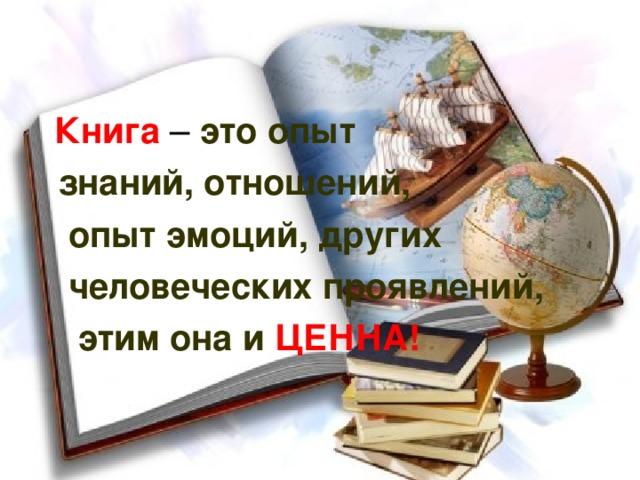 Книга – это опыт  знаний, отношений,  опыт эмоций, других  человеческих проявлений,  этим она и ЦЕННА!