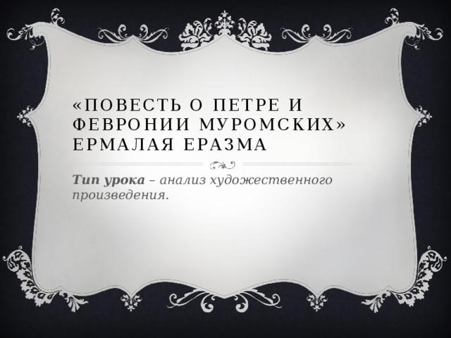 «Повесть о Петре и Февронии Муромских» Ермалая Еразма Тип урока – анализ художественного произведения.