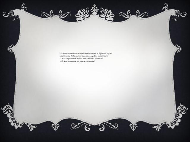 - Какие человеческие качества ценились в Древней Руси? (Мудрость, добросердечие, милосердие, смирение).  - А в современное время эти качества ценятся?  - О чём заставила задуматься повесть?