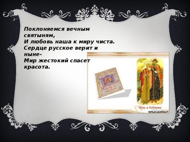 Поклоняемся вечным святыням,  И любовь наша к миру чиста.  Сердце русское верит и ныне-  Мир жестокий спасет красота.