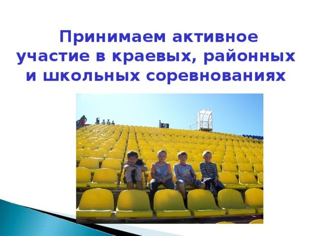 Принимаем активное участие в краевых, районных и школьных соревнованиях