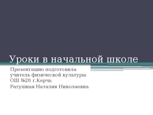 Уроки в начальной школе Презентацию подготовила учитель физической культуры ОШ №26 г.Керчь Ратушная Наталия Николаевна