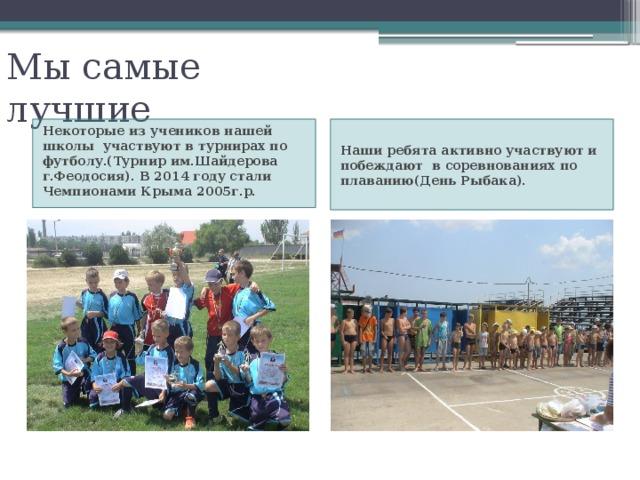 Мы самые лучшие Некоторые из учеников нашей школы участвуют в турнирах по футболу.(Турнир им.Шайдерова г.Феодосия). В 2014 году стали Чемпионами Крыма 2005г.р. Наши ребята активно участвуют и побеждают в соревнованиях по плаванию(День Рыбака).
