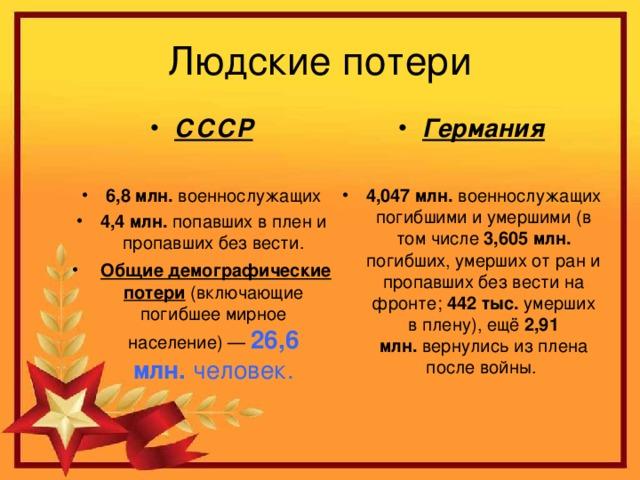 СССР  6,8 млн. военнослужащих 4,4 млн. попавших в плен и пропавших без вести.  Общие демографические потери (включающие погибшее мирное население)— 26,6 млн. человек. Германия