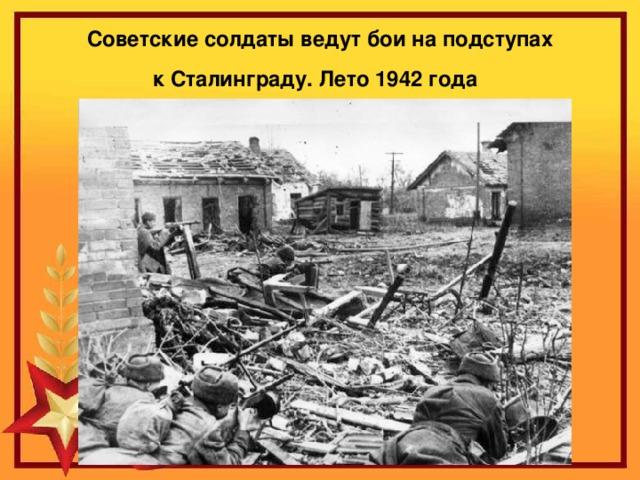 Советские солдаты ведут бои на подступах кСталинграду. Лето1942 года