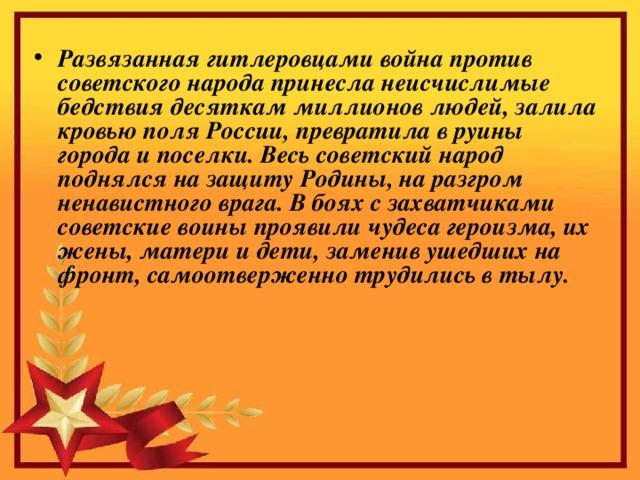 Развязанная гитлеровцами война против советского народа принесла неисчислимые бедствия десяткам миллионов людей, залила кровью поля России, превратила в руины города и поселки. Весь советский народ поднялся на защиту Родины, на разгром ненавистного врага. В боях с захватчиками советские воины проявили чудеса героизма, их жены, матери и дети, заменив ушедших на фронт, самоотверженно трудились в тылу.