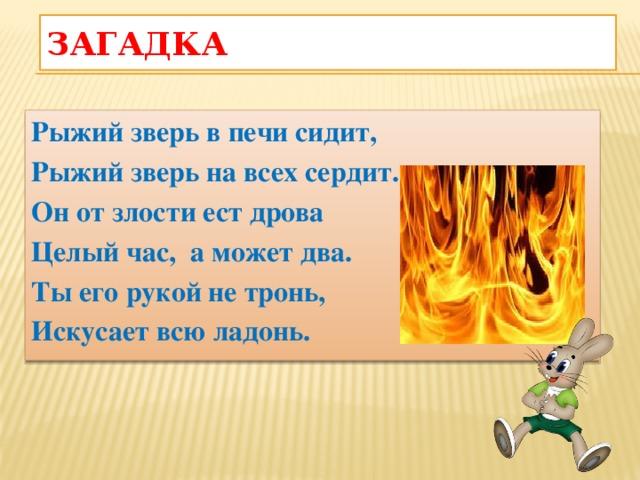 Загадка  Рыжий зверь в печи сидит, Рыжий зверь на всех сердит. Он от злости ест дрова Целый час, а может два. Ты его рукой не тронь, Искусает всю ладонь.