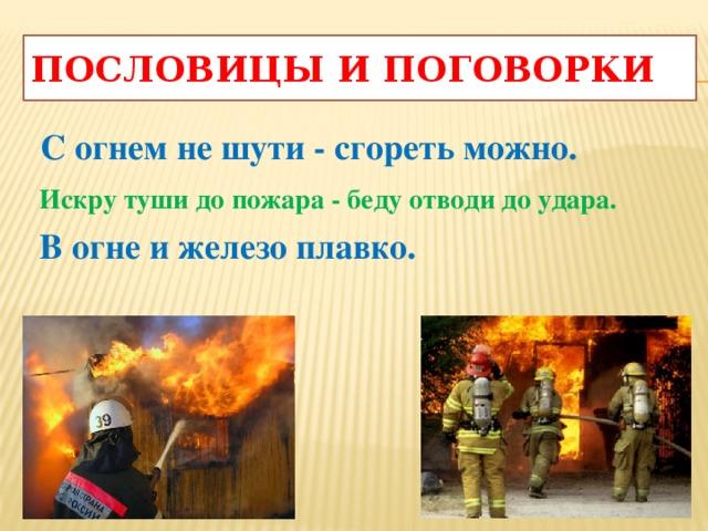 Пословицы и поговорки  С огнем не шути - сгореть можно.  Искру туши до пожара - беду отводи до удара.  В огне и железо плавко.