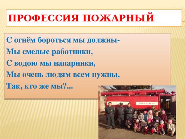 Профессия пожарный С огнём бороться мы должны- Мы смелые работники, С водою мы напарники, Мы очень людям всем нужны, Так, кто же мы?...