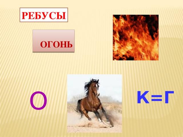 РЕБУСЫ  ОГОНЬ О  К=Г