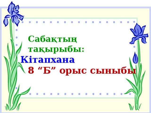 """Сабақтың тақырыбы: Кітапхана 8 """"Б"""" орыс сыныбы"""