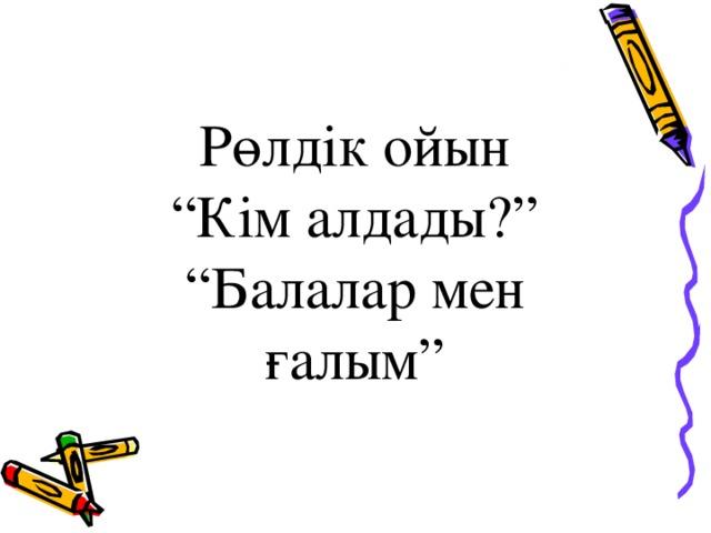 """Рөлдік ойын """" Кім алдады?"""" """" Балалар мен ғалым"""""""
