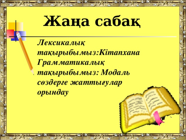 Жаңа сабақ Лексикалық тақырыбымыз:Кітапхана Грамматикалық тақырыбымыз: Модаль сөздерге жаттығулар орындау