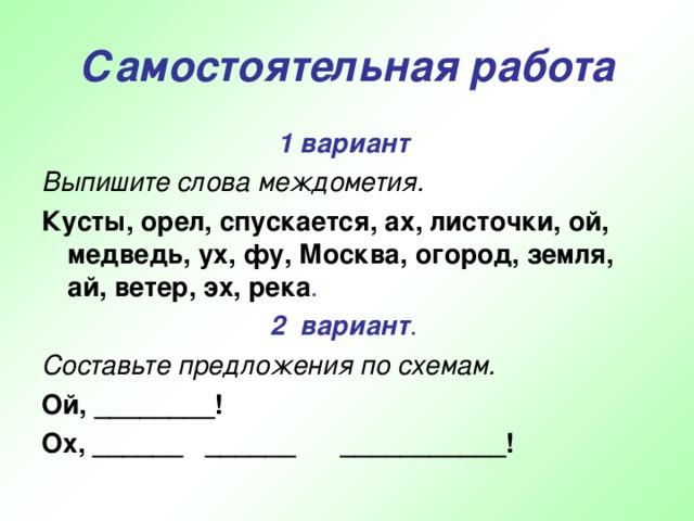 Самостоятельная работа 1 вариант  Выпишите слова междометия. Кусты, орел, спускается, ах, листочки, ой, медведь, ух, фу, Москва, огород, земля, ай, ветер, эх, река . 2 вариант . Составьте предложения по схемам. Ой, ________! Ох, ______ ______ ___________!