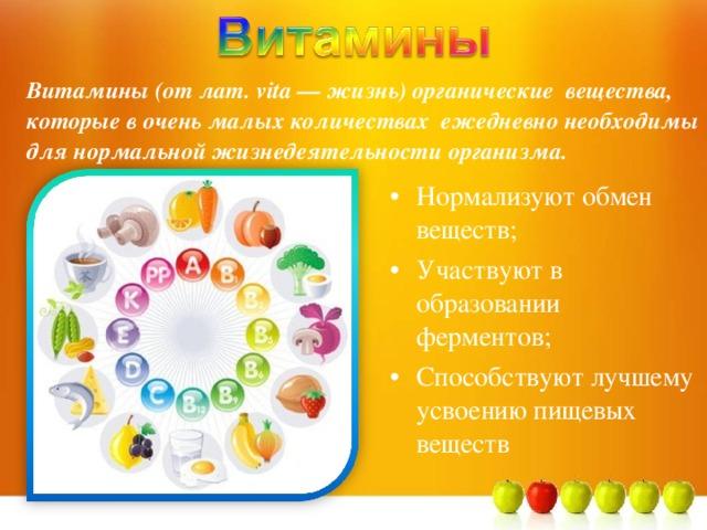 Витамины (от лат. vita — жизнь)  органические вещества, которые в очень малых количествах ежедневно необходимы для нормальной жизнедеятельности организма.