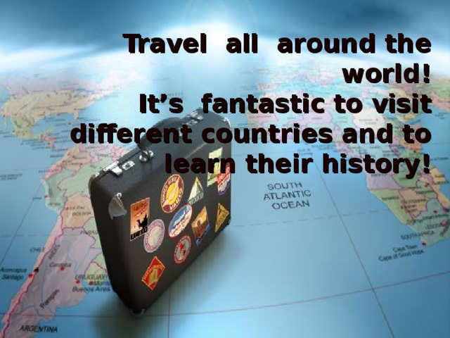 Travel all around the world! It's fantastic to visit different countries and to learn their history!