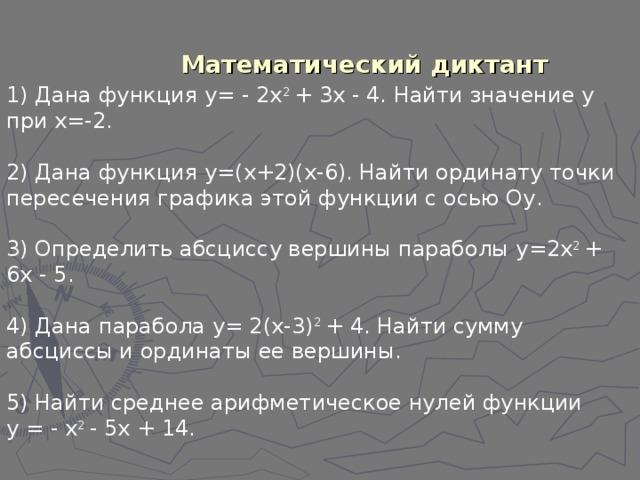 Математический диктант 1) Дана функция y = - 2 x 2 + 3 x - 4. Найти значение y при x =-2. 2) Дана функция y =( x +2)( x -6). Найти ординату точки пересечения графика этой функции с осью О y . 3) Определить абсциссу вершины параболы y =2 x 2 + 6 x - 5. 4) Дана парабола y = 2( x -3) 2 + 4. Найти сумму абсциссы и ординаты ее вершины. 5) Найти среднее арифметическое нулей функции у = - х 2 - 5х + 14.
