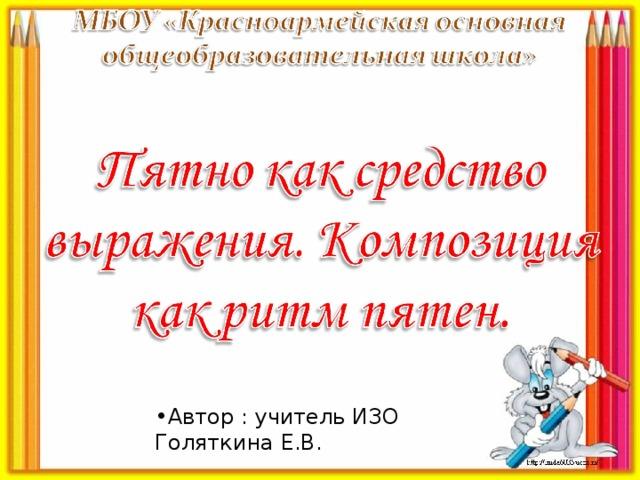 Автор : учитель ИЗО Голяткина Е.В.
