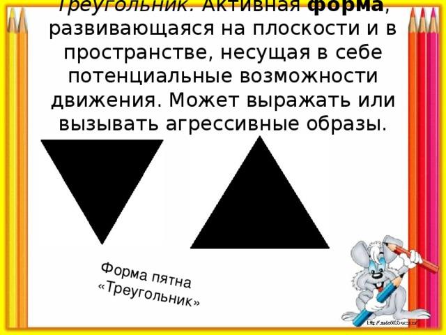 Форма пятна «Треугольник» Треугольник.  Активная форма , развивающаяся на плоскости и в пространстве, несущая в себе потенциальные возможности движения. Может выражать или вызывать агрессивные образы.