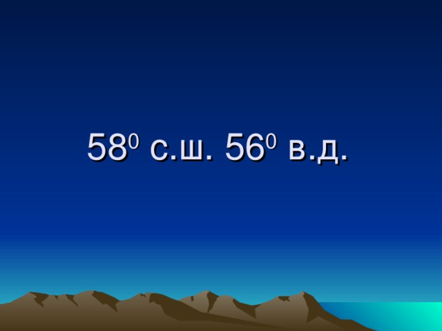 58 0 с.ш. 56 0 в.д.