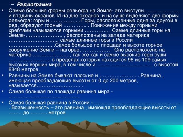 Радиограмма Радиограмма Самые большие формы рельефа на Земле- это выступы………………… и впадины океанов. И на дне океанов, и на суше выделяют две формы рельефа: горы и ……………. . Горы, расположенные одна за другой в ряд, образуют горный ………….. . Понижения между горными хребтами называются горными ………….. . Самые длинные горы на Земле-…………………. , расположены на западе материка ……………………….., самые длинные горы в России …………………….. .Самое большое по площади и высоте горное сооружение Земли – нагорье……………… . Оно расположено на материке …………………., так же как и самые высокие горы суши ……………………, в пределах которых находится 96 из 109 самых высоких вершин мира, в том числе и …………………………… с высотой 8848 метров. Равнины на Земле бывают плоские и …………………. . Равнина , имеющая преобладающие высоты от 0 до 200 метров, называется…………………….. . Самая большая по площади равнина мира - ………………………………….... Самая большая равнина в России - …………………………………………… . Возвышенность – это равнина , имеющая преобладающие высоты от …….. до ………. метров.