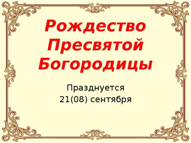 Рождество Пресвятой Богородицы Празднуется 21(08) сентября