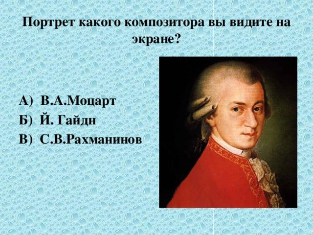 Портрет какого композитора вы видите на экране? А) В.А.Моцарт Б) Й. Гайдн В) С.В.Рахманинов