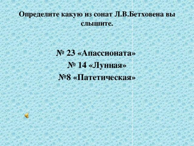 Определите какую из сонат Л.В.Бетховена вы слышите.  № 23 «Апассионата» № 14 «Лунная» № 8 «Патетическая»