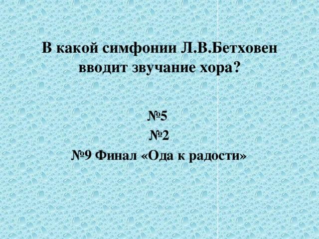 В какой симфонии Л.В.Бетховен вводит звучание хора?  № 5 № 2 № 9 Финал «Ода к радости»