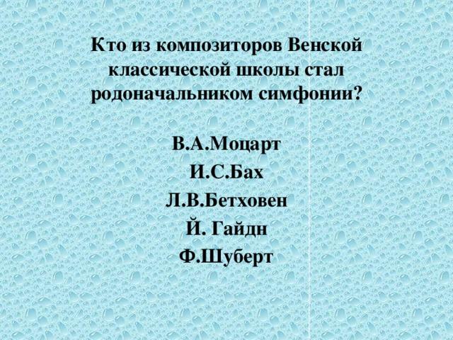 Кто из композиторов Венской классической школы стал родоначальником симфонии? В.А.Моцарт И.С.Бах Л.В.Бетховен Й. Гайдн Ф.Шуберт