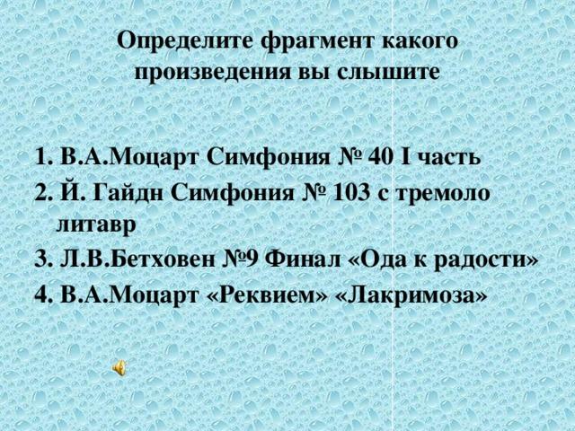 Определите фрагмент какого произведения вы слышите  1. В.А.Моцарт Симфония № 40 I часть 2. Й. Гайдн Симфония № 103 с тремоло литавр 3. Л.В.Бетховен №9 Финал «Ода к радости» 4. В.А.Моцарт «Реквием» «Лакримоза»
