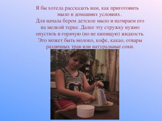 Я бы хотела рассказать вам, как приготовить мыло в домашних условиях.  Для начала берем детское мыло и натираем его на мелкой терке. Далее эту стружку нужно опустить в горячую (но не кипящую) жидкость. Это может быть молоко, кофе, какао, отвары различных трав или натуральные соки.
