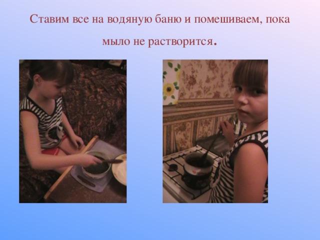 Ставим все на водяную баню и помешиваем, пока мыло не растворится .