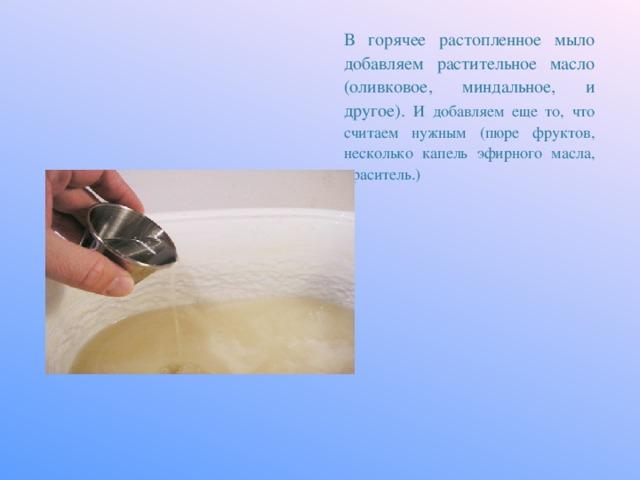 В горячее растопленное мыло добавляем растительное масло (оливковое, миндальное, и другое). И добавляем еще то, что считаем нужным (пюре фруктов, несколько капель эфирного масла, краситель.)