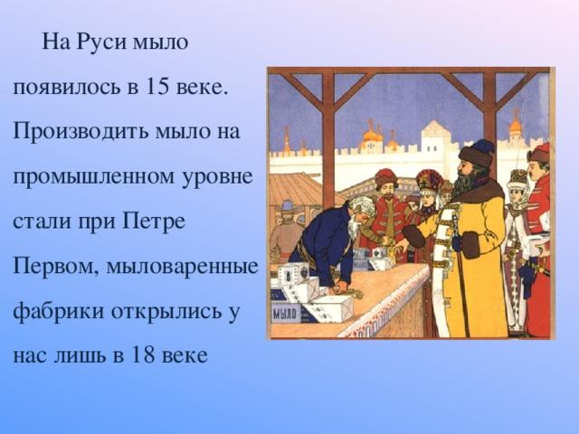 На Руси мыло появилось в 15 веке. Производить мыло на промышленном уровне стали при Петре Первом, мыловаренные фабрики открылись у нас лишь в 18 веке