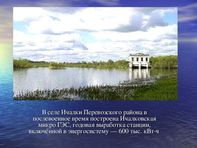 В селе Ичалки Перевозского района в послевоенное время построена Ичалковская микро ГЭС, годовая выработка станции, включённой в энергосистему— 600 тыс. кВт·ч