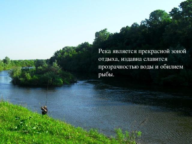 Река является прекрасной зоной отдыха, издавна славится прозрачностью воды и обилием рыбы.