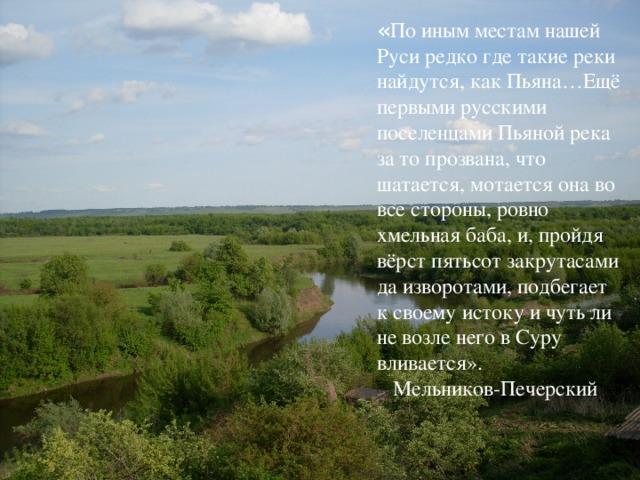 « По иным местам нашей Руси редко где такие реки найдутся, как Пьяна…Ещё первыми русскими поселенцами Пьяной река за то прозвана, что шатается, мотается она во все стороны, ровно хмельная баба, и, пройдя вёрст пятьсот закрутасами да изворотами, подбегает к своему истоку и чуть ли не возле него в Суру вливается».  Мельников-Печерский