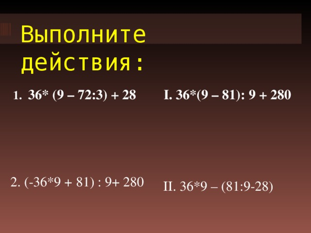 Выполните действия: 1. 36* (9 – 72:3) + 28 I. 36*(9 – 81): 9 + 280 2. (-36*9 + 81) : 9+ 280 II. 36*9 – (81:9-28)