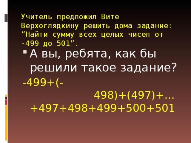 """Учитель предложил Вите Верхоглядкину решить дома задание: """"Найти сумму всех целых чисел от -499 до 501"""". А вы, ребята, как бы решили такое задание? -499+(- 498)+(497)+…+497+498+499+500+501"""